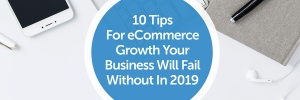 10 Tips for eCommerce Growth Your Business Will Fail Without In 2019