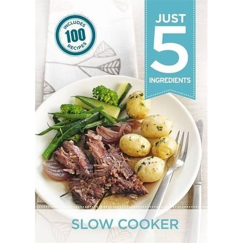 Just 5:Slow Cooker: Make life simple with over 100 recipes using 5 ingredients or fewer