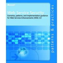 Web Service Security: Scenarios, Patterns, and Implementation Guidance for Web Services Enhancements (WSE) 3.0 (Patterns & Practices)