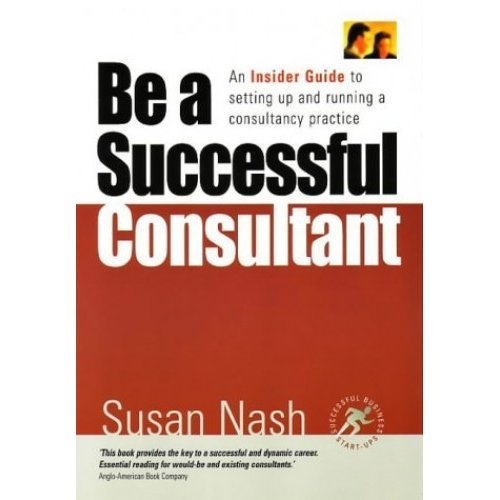 Be a Successful Consultant: An Insider Guide to setting up and running a consultancy practice
