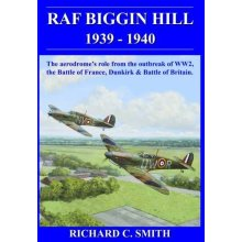 RAF Biggin Hill 1939-40: The Story of the Aerodromes Role During the Battle for France, Dunkirk & Battle of Britain