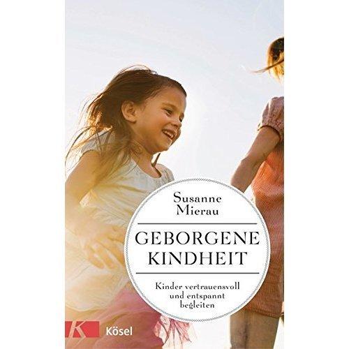 Geborgene Kindheit: Kinder vertrauensvoll und entspannt begleiten