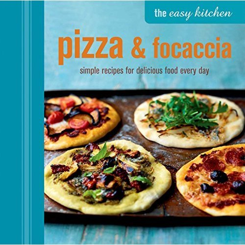 The Easy Kitchen: Pizza & Focaccia: Simple recipes for delicious food every day