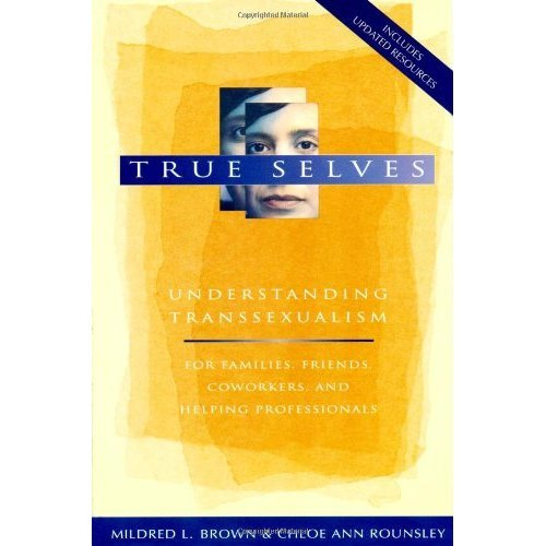 True Selves: Understanding Transsexualism--For Families, Friends, Coworkers, and Helping Professionals