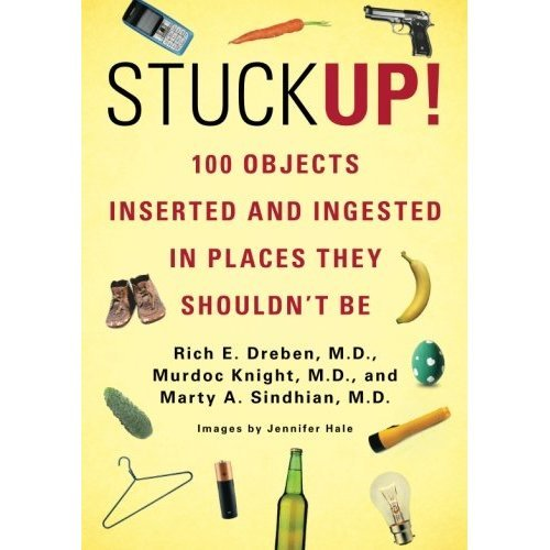 Stuck Up!: 100 Objects Inserted and Ingested in Places They Shouldn't Be